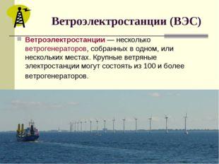 Ветроэлектростанции (ВЭС) Ветроэлектростанции — несколько ветрогенераторов,