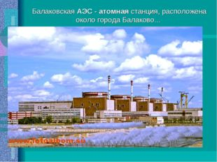 Балаковская АЭС - атомная станция, расположена около города Балаково...