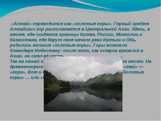 «Алтай»переводится как «золотые горы». Горный хребет Алтайских гор располаг...