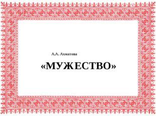 «МУЖЕСТВО» А.А. Ахматова
