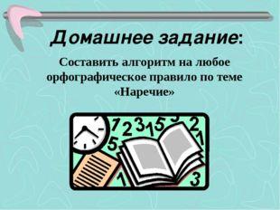 Домашнее задание: Составить алгоритм на любое орфографическое правило по теме