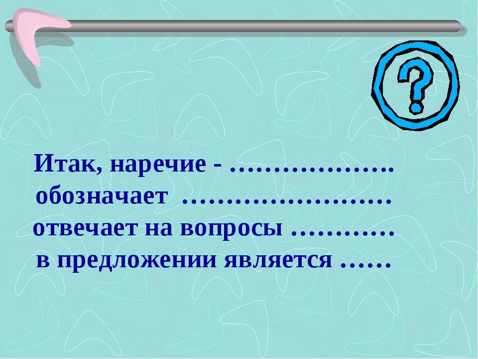 Итак, наречие - ………………. обозначает …………………… отвечает на вопросы ………… в предло...