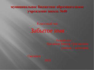 Классный час Забытое имя Разработал : Цыганков Виктор Григорьевич учитель 1 к
