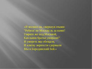 """«И молвил он, сверкнув очами: """"Ребята! не Москва ль за нами? Умрите же под Мо"""