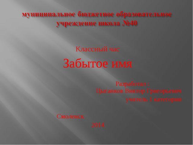 Классный час Забытое имя Разработал : Цыганков Виктор Григорьевич учитель 1 к...