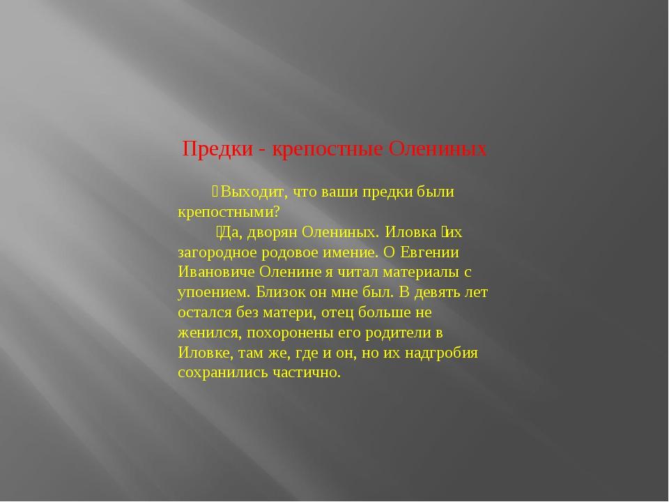 Предки - крепостные Олениных ̶ Выходит, что ваши предки были крепостными? ̶...