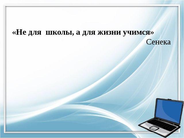 «Не для школы, а для жизни учимся» Сенека