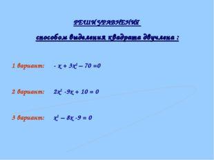 РЕШИ УРАВНЕНИЯ способом выделения квадрата двучлена : 1 вариант: - х + 3х2 –