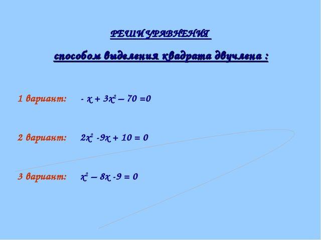 РЕШИ УРАВНЕНИЯ способом выделения квадрата двучлена : 1 вариант: - х + 3х2 –...