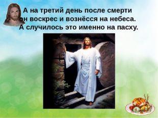 А на третий день после смерти он воскрес и вознёсся на небеса. А случилось эт
