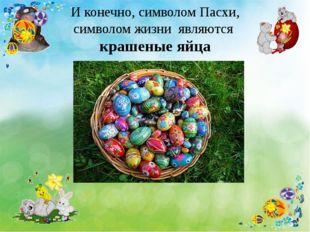 И конечно, символом Пасхи, символом жизни являются крашеные яйца