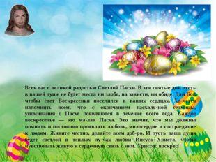 Всех вас с великой радостью Светлой Пасхи. В эти святые дни пусть в вашей ду