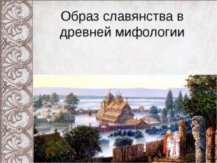 Образ славянства в древней мифологии