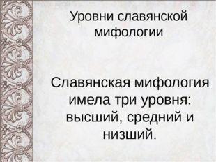 Уровни славянской мифологии Славянская мифология имела три уровня: высший, ср