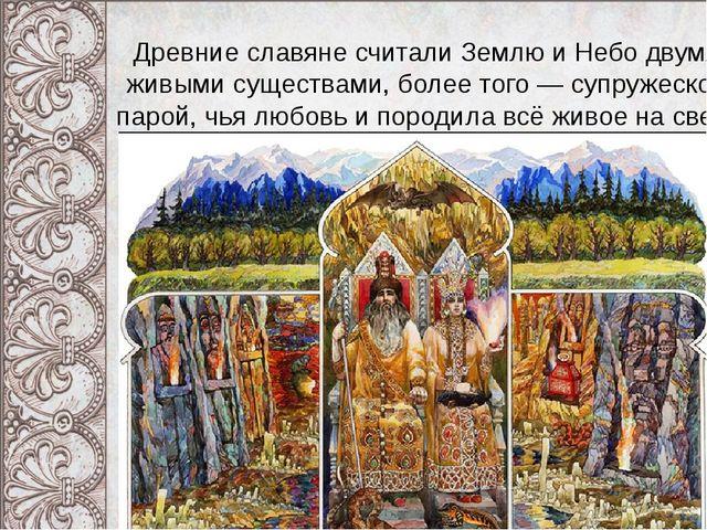 Древние славяне считали Землю и Небо двумя живыми существами, более того — су...