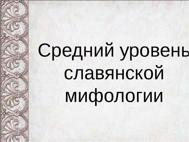 Средний уровень славянской мифологии