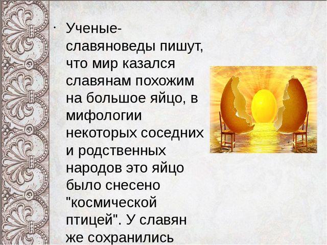 Ученые-славяноведы пишут, что мир казался славянам похожим на большое яйцо, в...