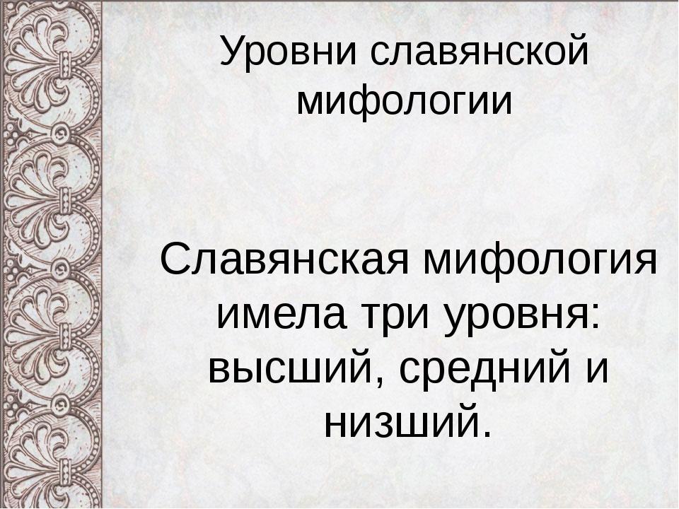 Уровни славянской мифологии Славянская мифология имела три уровня: высший, ср...