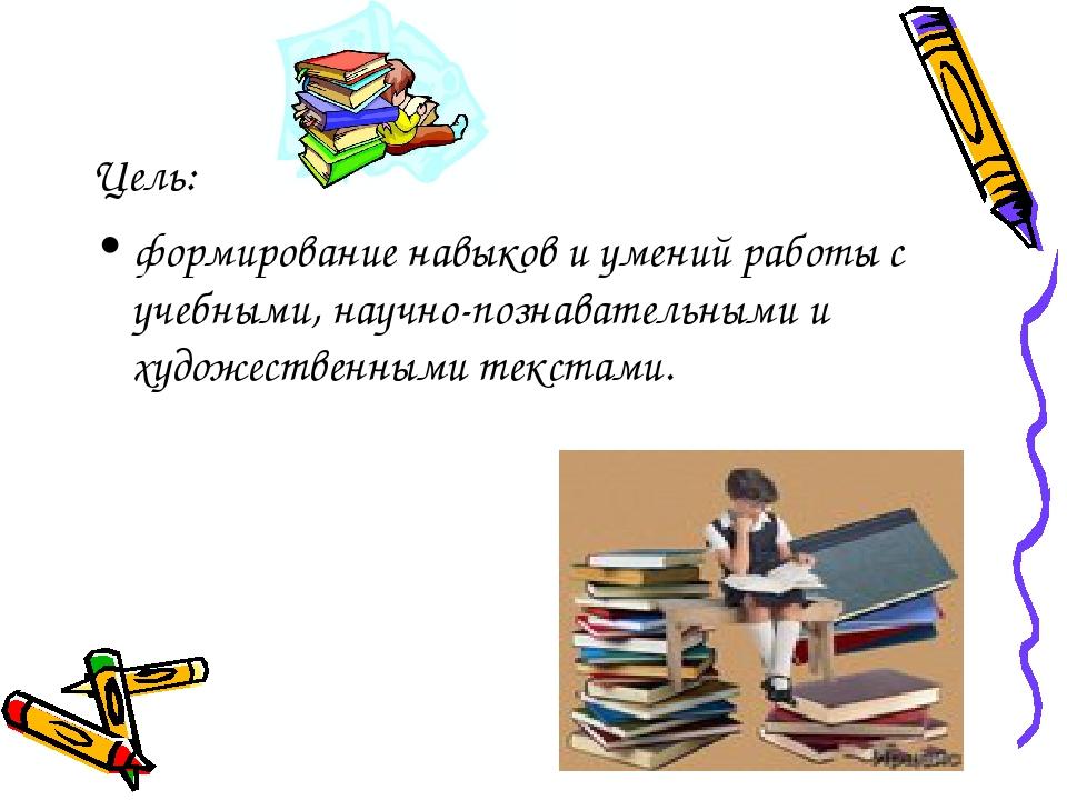 Цель: формирование навыков и умений работы с учебными, научно-познавательными...