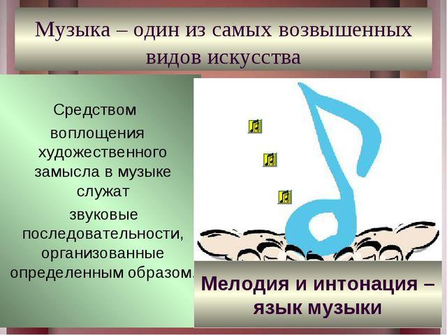 Музыка – один из самых возвышенных видов искусства Средством воплощения худож...