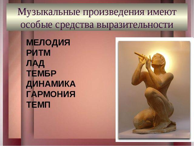 Музыкальные произведения имеют особые средства выразительности МЕЛОДИЯ РИТМ Л...