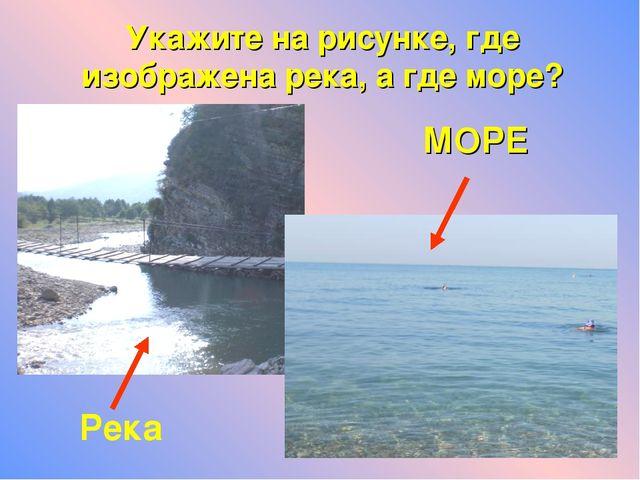 МОРЕ Река Укажите на рисунке, где изображена река, а где море?