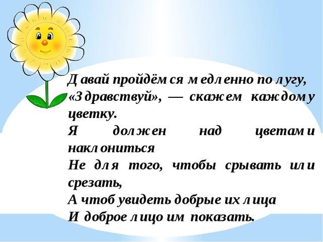 Давай пройдёмся медленно по лугу, «Здравствуй», — скажем каждому цветку. Я до...