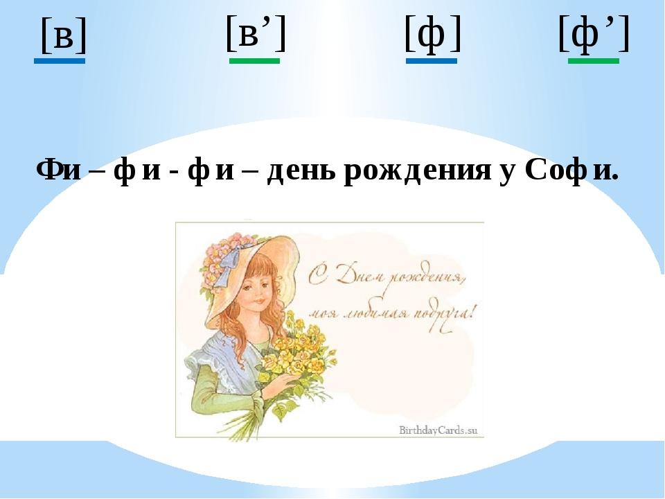 [ф] [в'] [ф'] [в] Фи – фи - фи – день рождения у Софи.