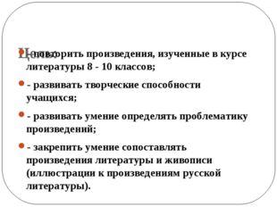Цель: - повторить произведения, изученные в курсе литературы 8 - 10 классов;