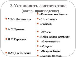 3.Установить соответствие (автор- произведение) М.Ю. Лермонтов А.С.Пушкин