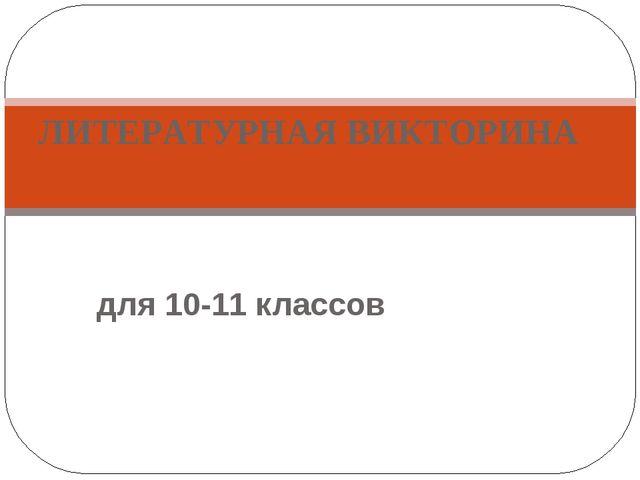 для 10-11 классов ЛИТЕРАТУРНАЯ ВИКТОРИНА