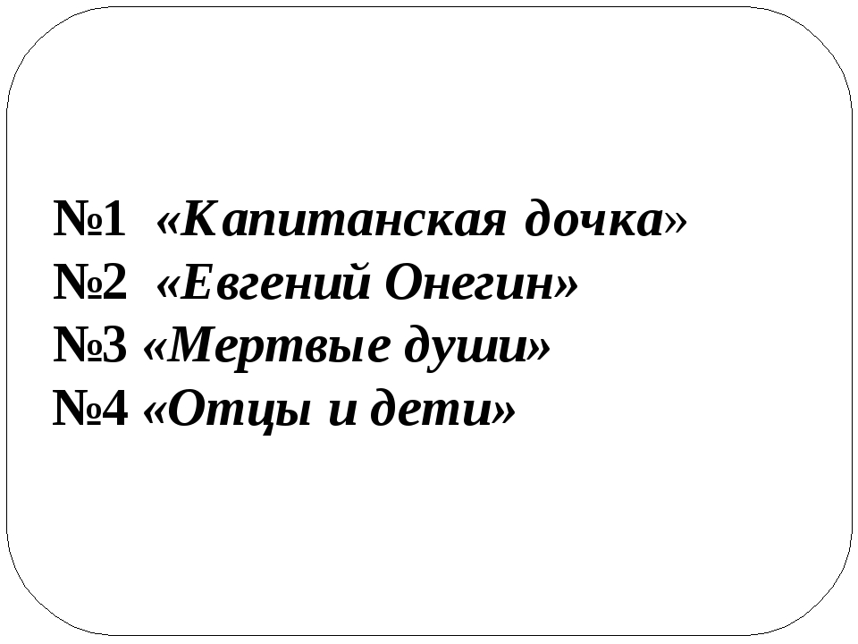 №1 «Капитанская дочка» №2 «Евгений Онегин» №3 «Мертвые души» №4 «Отцы и дети»
