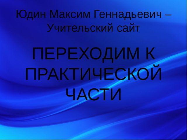 Юдин Максим Геннадьевич – Учительский сайт ПЕРЕХОДИМ К ПРАКТИЧЕСКОЙ ЧАСТИ