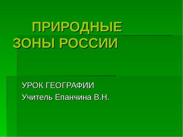 ПРИРОДНЫЕ ЗОНЫ РОССИИ УРОК ГЕОГРАФИИ Учитель Епанчина В.Н.