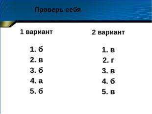 1 вариант 1. б 2. в 3. б 4. а 5. б 2 вариант 1. в 2. г 3. в 4. б 5. в Проверь