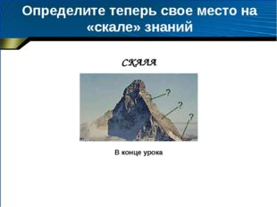 Определите теперь свое место на «скале» знаний В конце урока СКАЛА