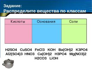 Задание: Распределите вещества по классам H2SО4 CuSO4 FeCl3 KOH Ba(OH)2 K3PO4