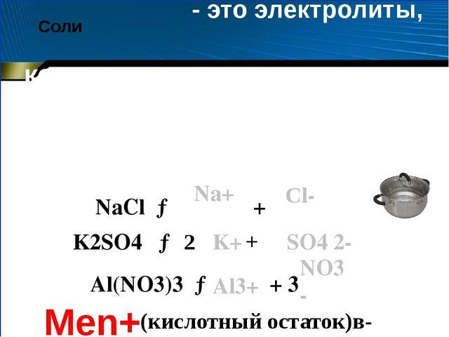 Соли - это электролиты, которые диссоциируют на катион металла и анион кислот...