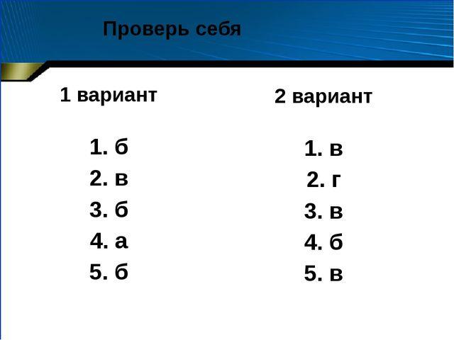 1 вариант 1. б 2. в 3. б 4. а 5. б 2 вариант 1. в 2. г 3. в 4. б 5. в Проверь...