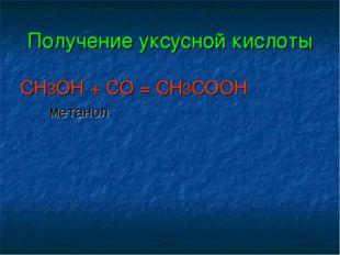 Получение уксусной кислоты CH3OH + CO = CH3COOH метанол