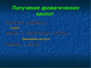 Получение ароматических кислот 5С6Н5СН3+ 6KMnO4 + толуол 9H2SO4 =5С6Н5СОО