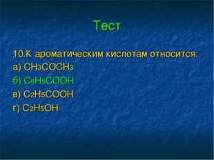 Тест 10.К ароматическим кислотам относится: а) СН3СОСН3 б) С6Н5СООН в) С2Н5СО