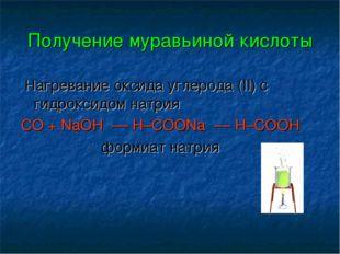 Получение муравьиной кислоты Нагревание оксида углерода (II) c гидроксидом на