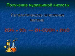 Получение муравьиной кислоты Каталитическое окисление метана 2CH4 + 3O2 ––