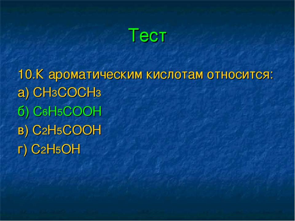 Тест 10.К ароматическим кислотам относится: а) СН3СОСН3 б) С6Н5СООН в) С2Н5СО...