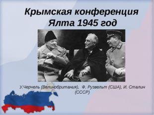 Крымская конференция Ялта 1945 год У.Черчель (Великобритания), Ф. Рузвельт (С