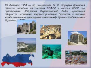19 февраля 1954 — по инициативе Н. С. Хрущёва Крымская область передана из со