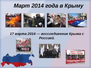 Март 2014 года в Крыму 17 марта 2014 — воссоединение Крыма с Россией.