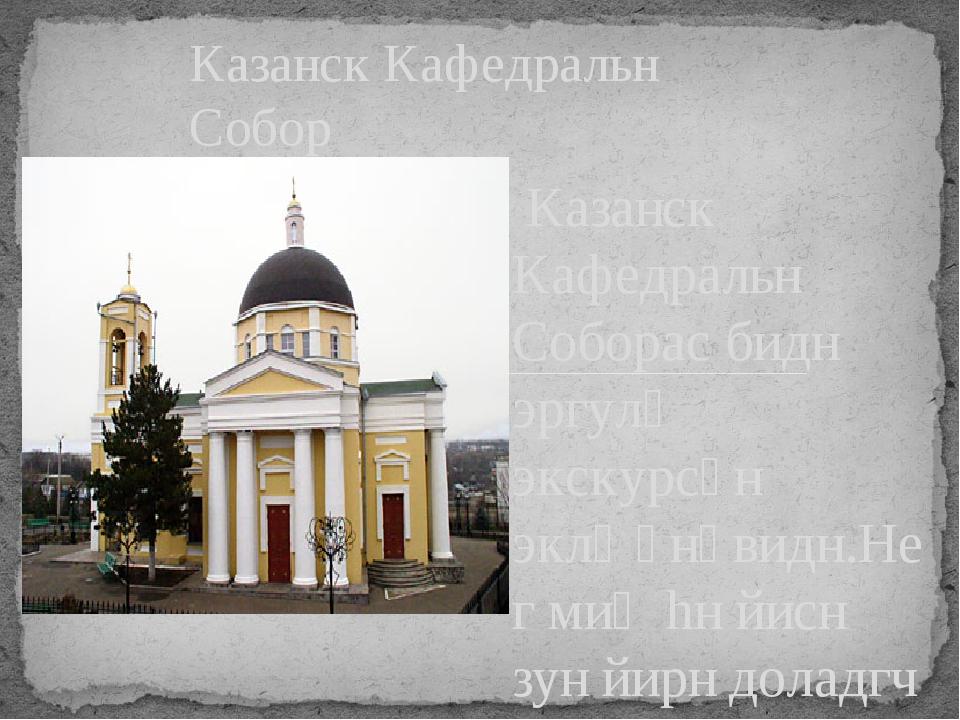 Казанск Кафедральн Соборас бидн эргулԋ экскурсəн эклҗəнəвидн.Нег миԋhн йисн...