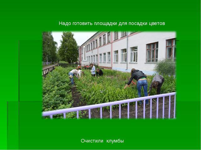 Надо готовить площадки для посадки цветов Очистили клумбы